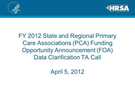 FY 2012 State and Regional Primary Care Associations (PCA) Funding Opportunity Announcement (FOA) Data Clarification TA Call April 5, 2012.
