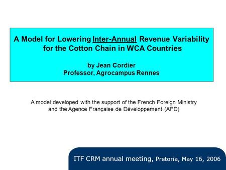 A Model for Lowering Inter-Annual Revenue Variability for the Cotton Chain in WCA Countries by Jean Cordier Professor, Agrocampus Rennes ITF CRM annual.