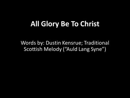 "All Glory Be To Christ Words by: Dustin Kensrue; Traditional Scottish Melody (""Auld Lang Syne"")"