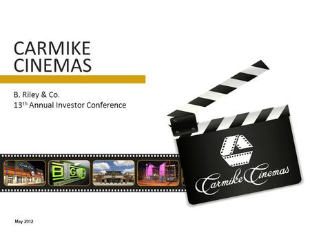 B. Riley & Co. 13 th Annual Investor Conference CARMIKE CINEMAS May 2012.