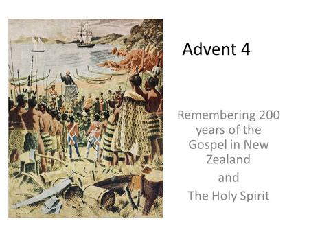 Advent 4 Remembering 200 years of the Gospel in New Zealand and The Holy Spirit.