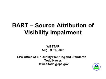 BART – Source Attribution of Visibility Impairment WESTAR August 31, 2005 EPA Office of Air Quality Planning and Standards Todd Hawes