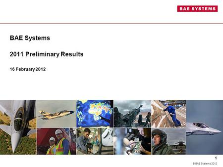 BAE Systems 2011 Preliminary Results 16 February 2012 1 © BAE Systems 2012.