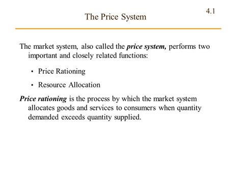 4.1 The Price System The market system, also called the price system, performs two important and closely related functions: Price Rationing Resource Allocation.
