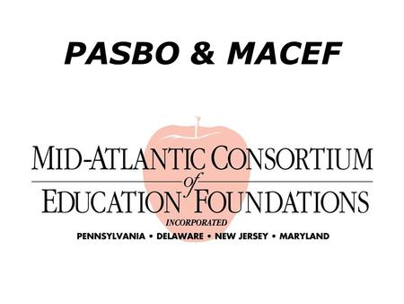 PASBO & MACEF. Purpose of MACEF Help promote the creation of new education foundations in school districts. Provide support and assistance to existing.