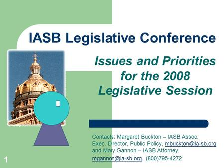 1 IASB Legislative Conference Issues and Priorities for the 2008 Legislative Session Contacts: Margaret Buckton – IASB Assoc. Exec. Director, Public Policy,