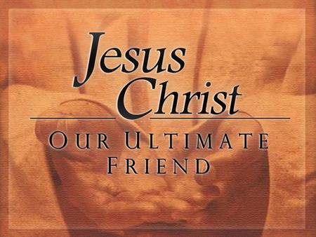 "Jesus Christ, Our Ultimate Friend. Jesus Defines Our Friendship ""No longer do I call you slaves, for the slave does not know what his master is doing;"