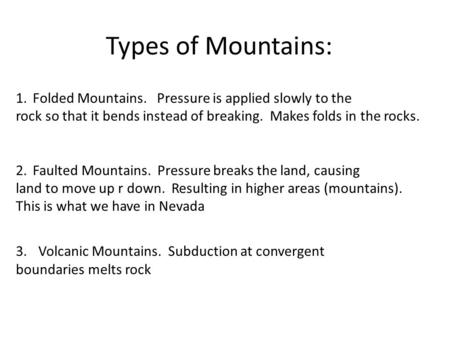 Types of Mountains: 1.Folded Mountains. Pressure is applied slowly to the rock so that it bends instead of breaking. Makes folds in the rocks. 2.Faulted.