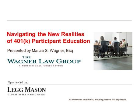 Navigating the New Realities of 401(k) Participant Education Presented by Marcia S. Wagner, Esq. Sponsored by: All investments involve risk, including.