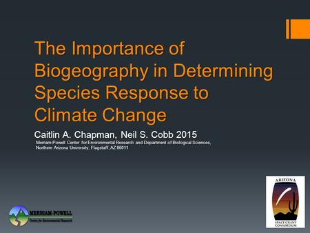 The Importance of Biogeography in Determining Species Response to Climate Change Caitlin A. Chapman, Neil S. Cobb 2015 Merriam-Powell Center for Environmental.