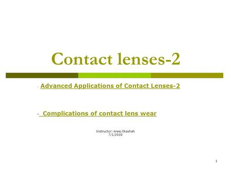 1 Contact lenses-2 - Advanced Applications of Contact Lenses-2 - Complications of contact lens wear Instructor: Areej Okashah 7/1/2010.