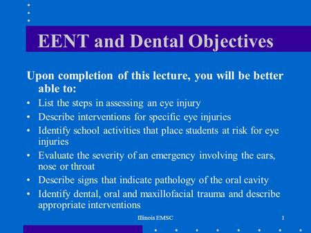 Illinois EMSC1 EENT and Dental Objectives Upon completion of this lecture, you will be better able to: List the steps in assessing an eye injury Describe.