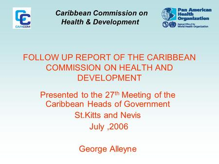 Caribbean Commission on Health & Development FOLLOW UP REPORT OF THE CARIBBEAN COMMISSION ON HEALTH AND DEVELOPMENT Presented to the 27 th Meeting of the.