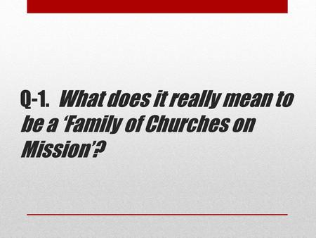Q-1. What does it really mean to be a 'Family of Churches on Mission'?