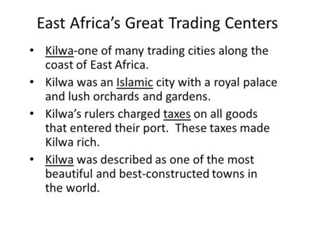 East Africa's Great Trading Centers Kilwa-one of many trading cities along the coast of East Africa. Kilwa was an Islamic city with a royal palace and.