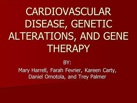 CARDIOVASCULAR DISEASE, GENETIC ALTERATIONS, AND GENE THERAPY BY: Mary Harrell, Farah Fevrier, Kareen Carty, Daniel Omotola, and Trey Palmer.