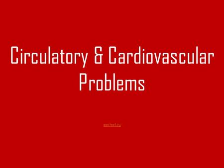 Circulatory & Cardiovascular Problems www.heart.org www.heart.org.