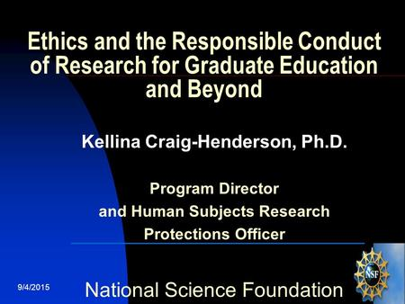 9/4/20151 Ethics and the Responsible Conduct of Research for Graduate Education and Beyond Kellina Craig-Henderson, Ph.D. Program Director and Human Subjects.