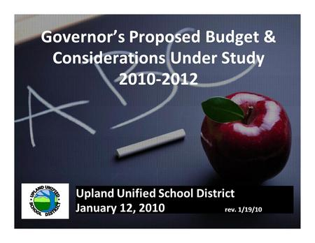 Governor's Proposed Budget & Considerations Under Study 2010-2012 Upland Unified School District January 12, 2010 rev. 1/19/10.