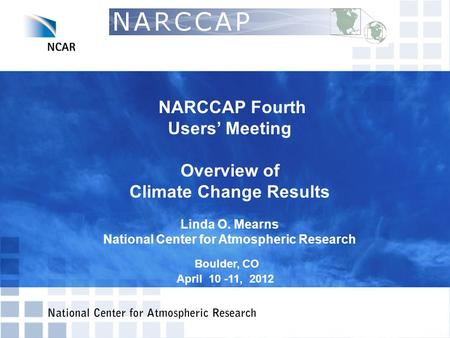 NARCCAP Fourth Users' Meeting Overview of Climate Change Results Linda O. Mearns National Center for Atmospheric Research Boulder, CO April 10 -11, 2012.