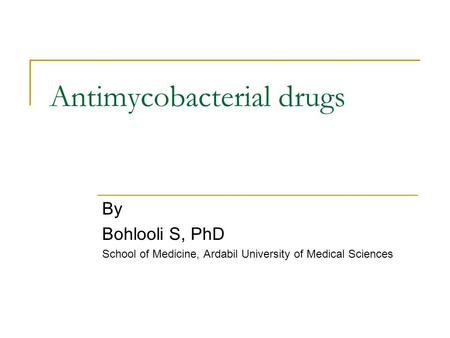 Antimycobacterial drugs By Bohlooli S, PhD School of Medicine, Ardabil University of Medical Sciences.
