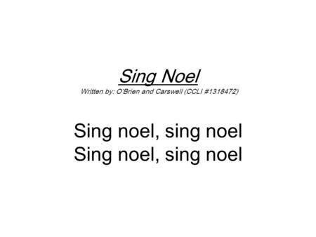 Sing Noel Written by: O'Brien and Carswell (CCLI #1318472) Sing noel, sing noel Sing noel, sing noel.