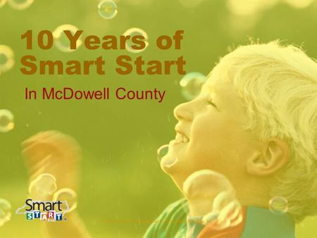 McDowell County Partnership for Children & Families, Inc. 10 Years of Smart Start In McDowell County.