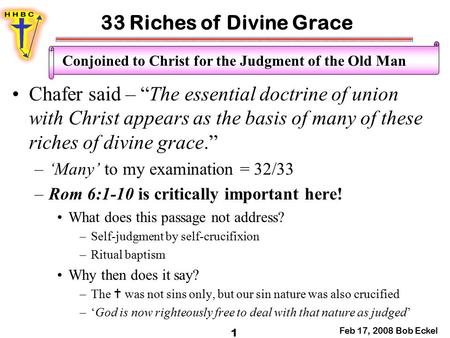 "33 Riches of Divine Grace Feb 17, 2008 Bob Eckel 1 Conjoined to Christ for the Judgment of the Old Man Chafer said – ""The essential doctrine of union with."