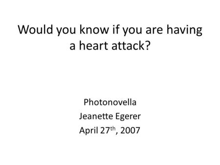 Would you know if you are having a heart attack? Photonovella Jeanette Egerer April 27 th, 2007.