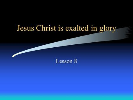 Jesus Christ is exalted in glory Lesson 8. Exaltation = Being lifted up; entering glory.