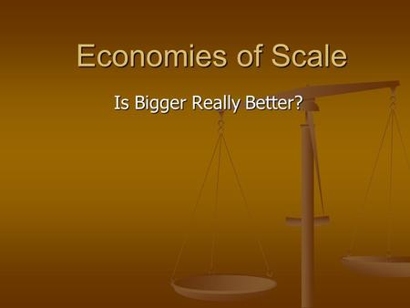Economies of Scale Is Bigger Really Better?. Economies of Scale Economies of scale refers to the phenomena of decreased per unit cost as the number of.
