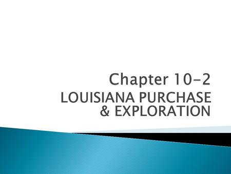 LOUISIANA PURCHASE & EXPLORATION.  THE WEST in 1800 – land between Appalachian Mountains & Mississippi River  France & Spain negotiating for ownership.