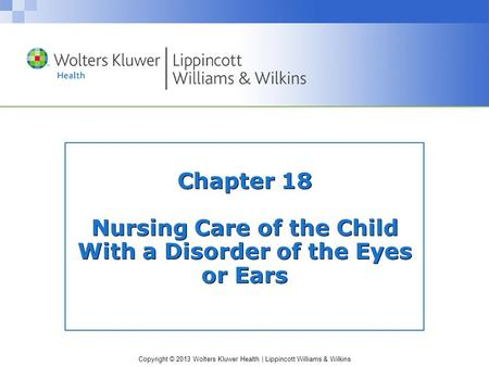 Copyright © 2013 Wolters Kluwer Health | Lippincott Williams & Wilkins Chapter 18 Nursing Care of the Child With a Disorder of the Eyes or Ears.