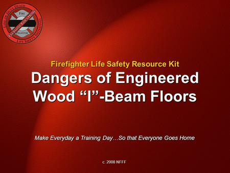 "Dangers of Engineered Wood ""I""-Beam Floors Make Everyday a Training Day…So that Everyone Goes Home c. 2008 NFFF Firefighter Life Safety Resource Kit."