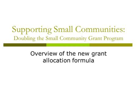 Supporting Small Communities: Doubling the Small Community Grant Program Overview of the new grant allocation formula.
