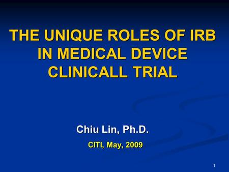 1 THE UNIQUE ROLES OF IRB IN MEDICAL DEVICE CLINICALL TRIAL Chiu Lin, Ph.D. CITI, May, 2009 CITI, May, 2009.