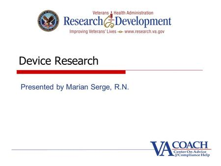 Device Research Presented by Marian Serge, R.N.. Goals Identify devices Recognize difference between significant risk (SR) and non- significant risk (NSR)