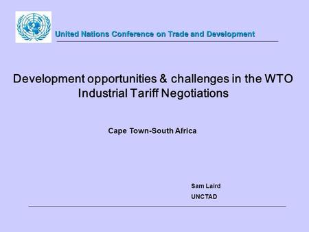 Development opportunities & challenges in the WTO Industrial Tariff Negotiations Sam Laird UNCTAD United Nations Conference on Trade and Development Cape.