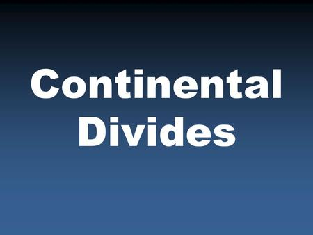 Continental Divides. Definition A high mountain range that separates water flowing into different oceans…the Rocky Mountains in the United States.
