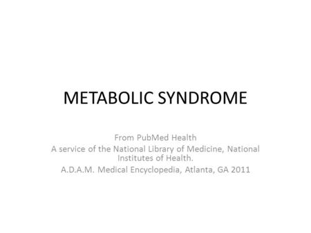 METABOLIC SYNDROME From PubMed Health A service of the National Library of Medicine, National Institutes of Health. A.D.A.M. Medical Encyclopedia, Atlanta,