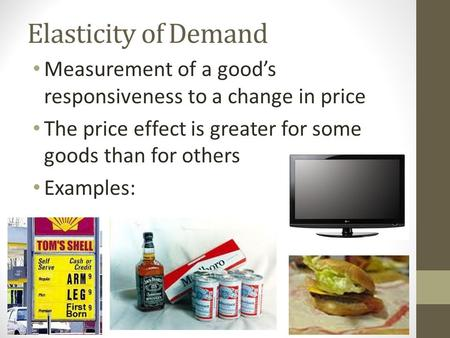 Elasticity of Demand Measurement of a good's responsiveness to a change in price The price effect is greater for some goods than for others Examples: