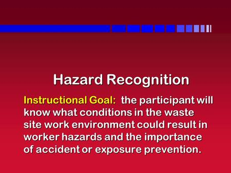 Hazard Recognition Instructional Goal: the participant will know what conditions in the waste site work environment could result in worker hazards and.