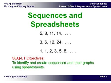 40S Applied Math Mr. Knight – Killarney School Slide 1 Unit: Sequences Lesson: SEQ-L1 Sequences and Spreadsheets Sequences and Spreadsheets Learning Outcome.