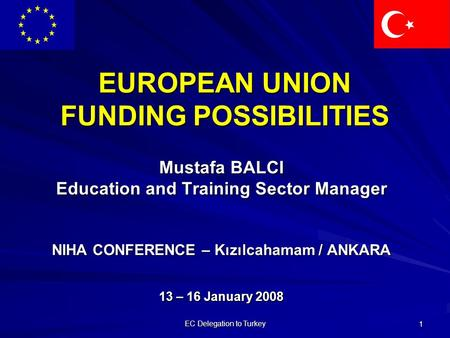EC Delegation to Turkey 1 EUROPEAN UNION FUNDING POSSIBILITIES Mustafa BALCI Education and Training Sector Manager NIHA CONFERENCE – Kızılcahamam / ANKARA.
