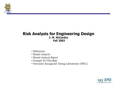 Risk Analysis for Engineering Design J. M. McCarthy Fall 2003 Definitions Hazard Analysis Hazard Analysis Report Example for Mini Baja Nationally Recognized.