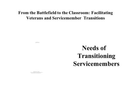 From the Battlefield to the Classroom: Facilitating Veterans and Servicemember Transitions Needs of Transitioning Servicemembers.