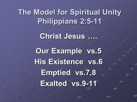 The Model for Spiritual Unity Philippians 2:5-11 Christ Jesus …. Our Example vs.5 His Existence vs.6 Emptied vs.7,8 Exalted vs.9-11.