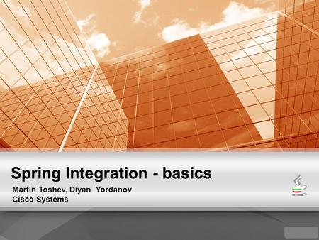 Spring Integration - basics Martin Toshev, Diyan Yordanov Cisco Systems.