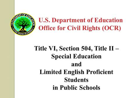 U.S. Department of Education Office for Civil Rights (OCR) Title VI, Section 504, Title II – Special Education and Limited English Proficient Students.