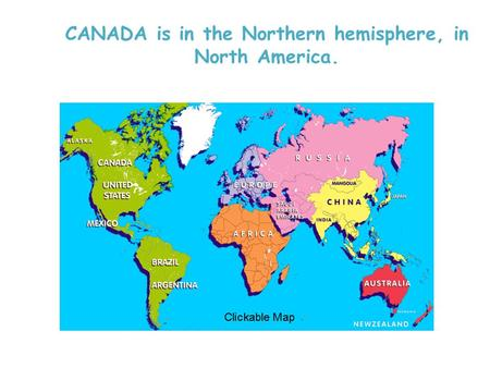 CANADA is in the Northern hemisphere, in North America.